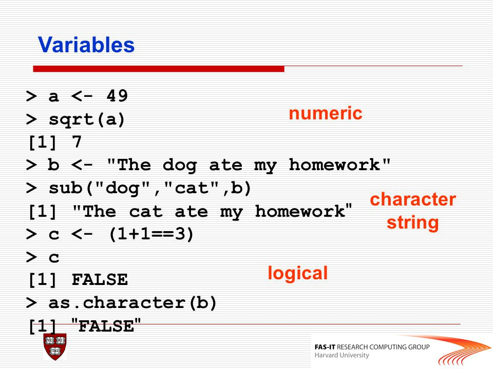 Variables > a <- 49 > sqrt(a) numeric [1] 7